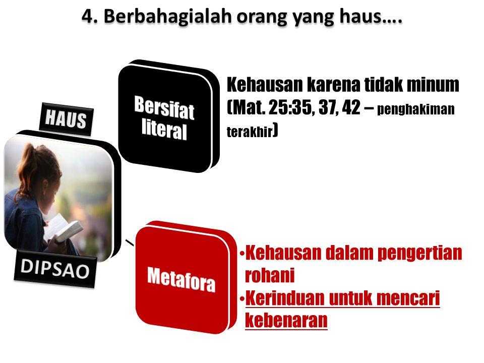 Kehausan karena tidak minum (Mat. 25:35, 37, 42 – penghakiman terakhir ) 4. Berbahagialah orang yang haus…. Kehausan dalam pengertian rohani Kerinduan