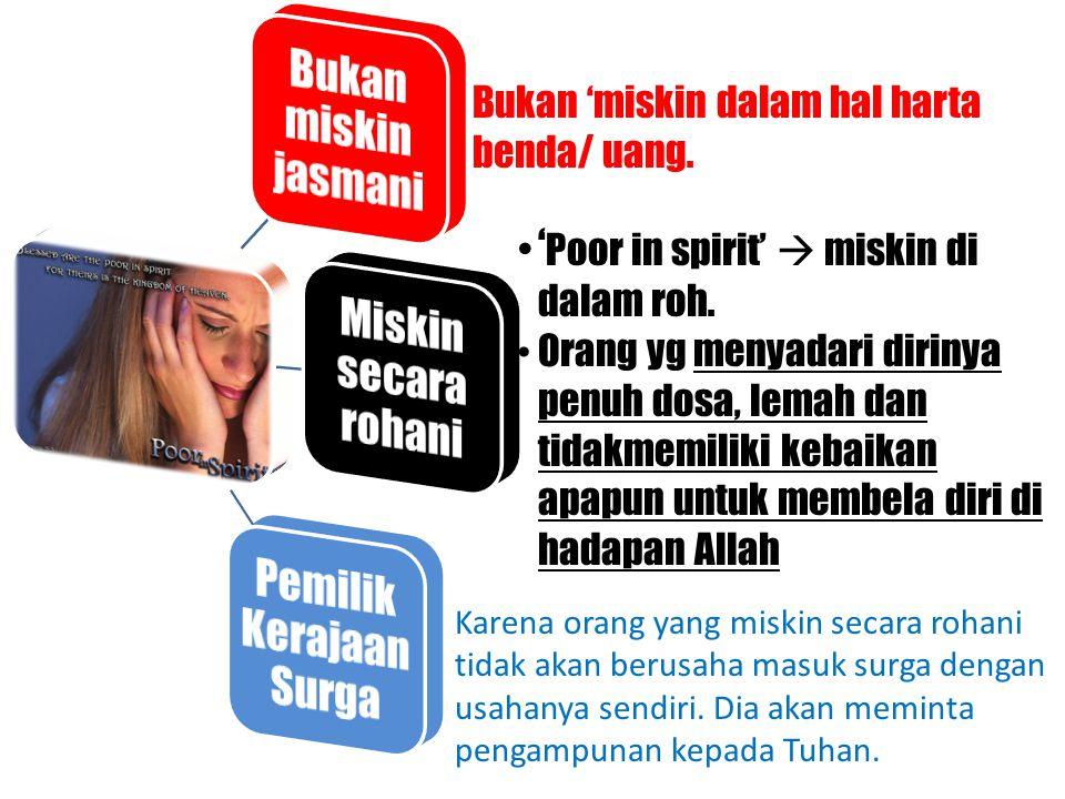 Bukan 'miskin dalam hal harta benda/ uang. ' Poor in spirit'  miskin di dalam roh. Orang yg menyadari dirinya penuh dosa, lemah dan tidakmemiliki keb