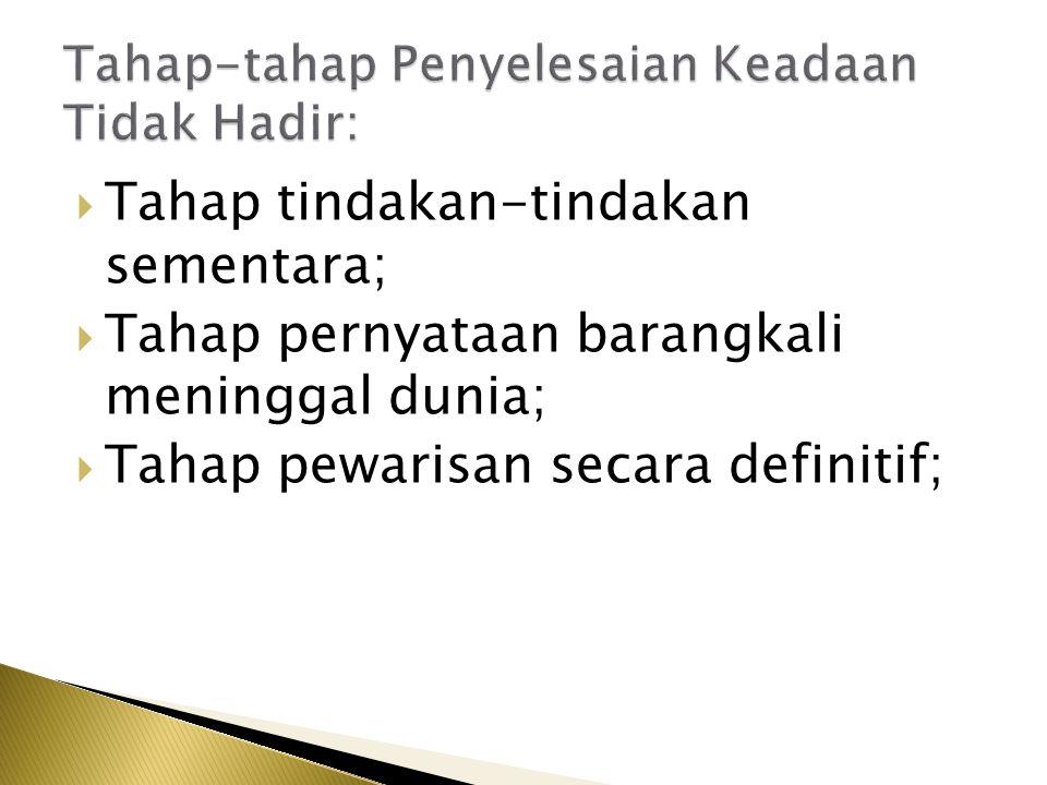 Tahap tindakan-tindakan sementara;  Tahap pernyataan barangkali meninggal dunia;  Tahap pewarisan secara definitif;