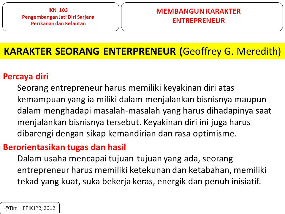 IKN 103 Pengembangan Jati Diri Sarjana Perikanan dan Kelautan MEMBANGUN KARAKTER ENTREPRENEUR @Tim – FPIK IPB, 2012 Percaya diri Seorang entrepreneur
