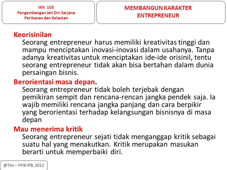 IKN 103 Pengembangan Jati Diri Sarjana Perikanan dan Kelautan MEMBANGUN KARAKTER ENTREPRENEUR @Tim – FPIK IPB, 2012 Keorisinilan Seorang entrepreneur