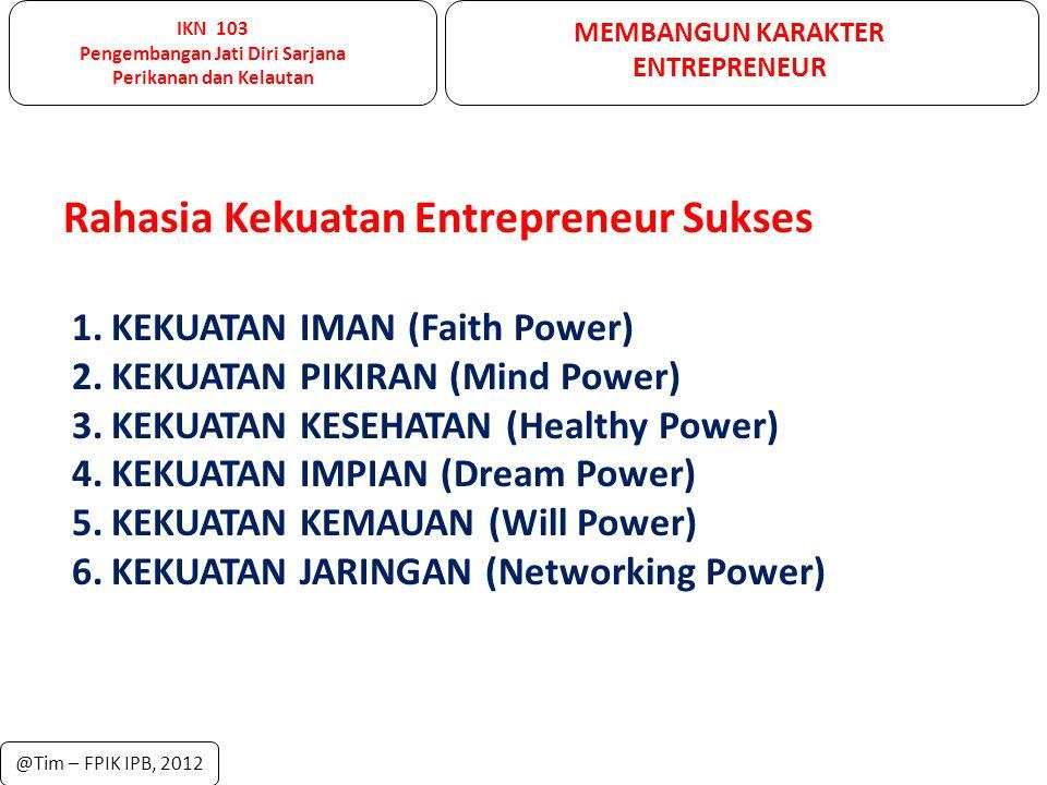 IKN 103 Pengembangan Jati Diri Sarjana Perikanan dan Kelautan MEMBANGUN KARAKTER ENTREPRENEUR @Tim – FPIK IPB, 2012 Rahasia Kekuatan Entrepreneur Suks