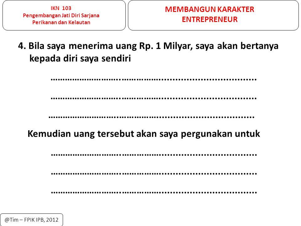 IKN 103 Pengembangan Jati Diri Sarjana Perikanan dan Kelautan MEMBANGUN KARAKTER ENTREPRENEUR @Tim – FPIK IPB, 2012 5.