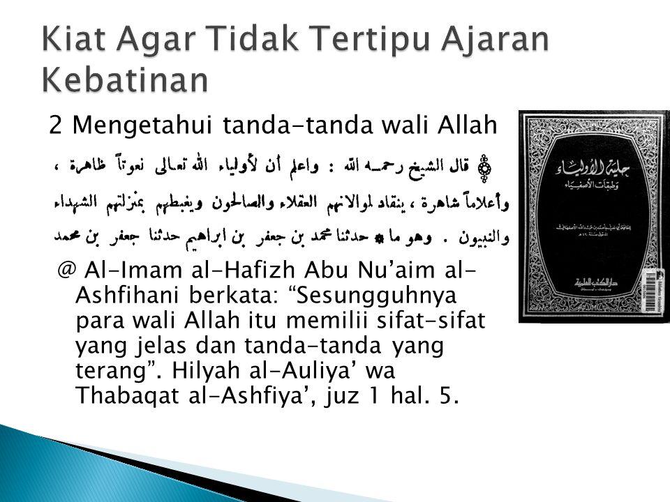 2 Mengetahui tanda-tanda wali Allah @ Al-Imam al-Hafizh Abu Nu'aim al- Ashfihani berkata: Sesungguhnya para wali Allah itu memilii sifat-sifat yang jelas dan tanda-tanda yang terang .