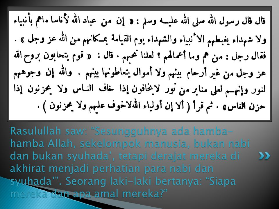 Rasulullah saw: Sesungguhnya ada hamba- hamba Allah, sekelompok manusia, bukan nabi dan bukan syuhada', tetapi derajat mereka di akhirat menjadi perhatian para nabi dan syuhada' .