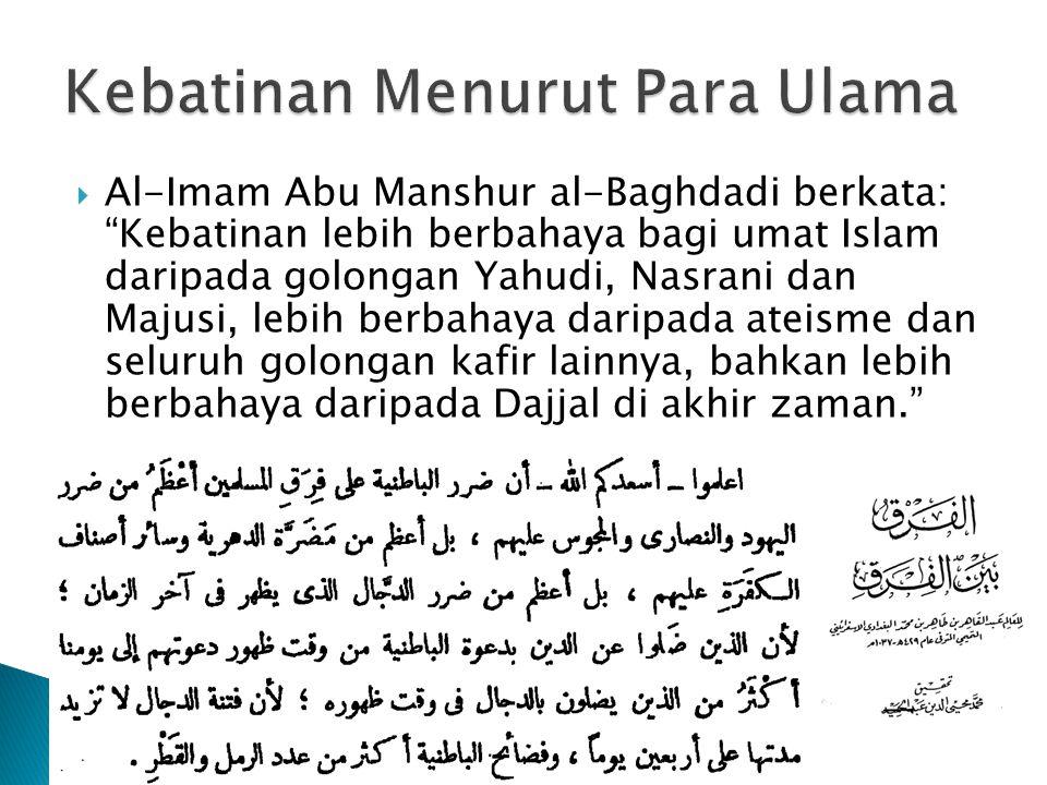  Al-Imam Abu Manshur al-Baghdadi berkata: Kebatinan lebih berbahaya bagi umat Islam daripada golongan Yahudi, Nasrani dan Majusi, lebih berbahaya daripada ateisme dan seluruh golongan kafir lainnya, bahkan lebih berbahaya daripada Dajjal di akhir zaman.