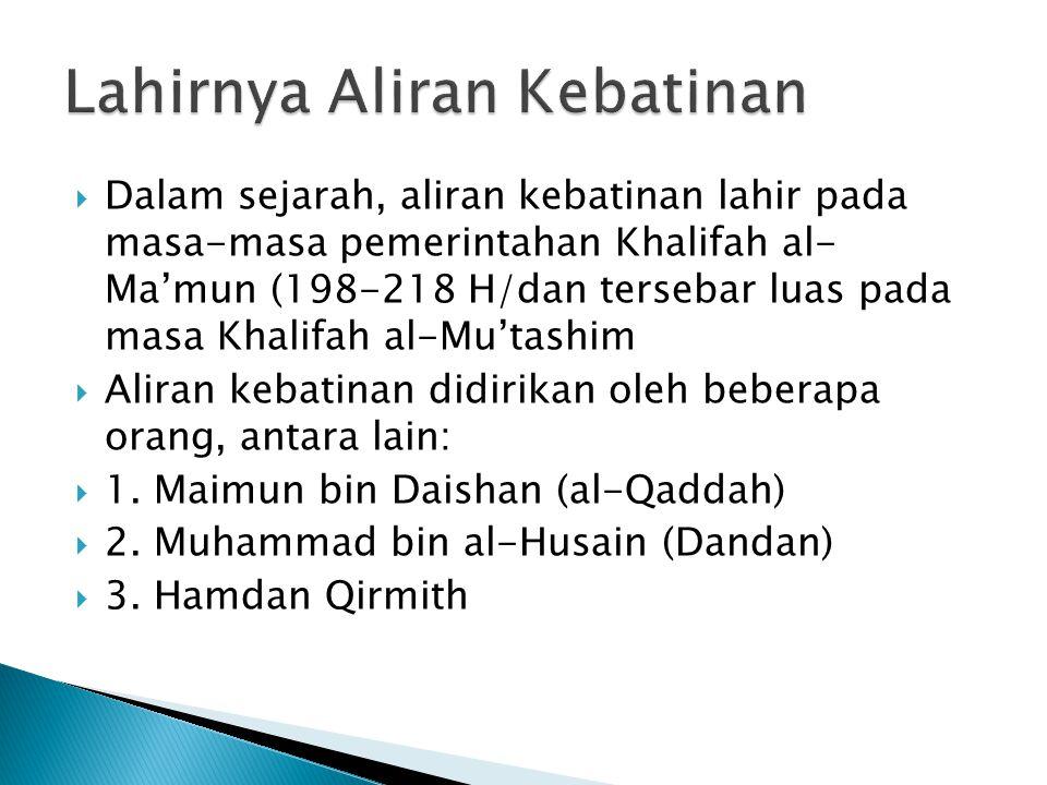  Dalam sejarah, aliran kebatinan lahir pada masa-masa pemerintahan Khalifah al- Ma'mun (198-218 H/dan tersebar luas pada masa Khalifah al-Mu'tashim  Aliran kebatinan didirikan oleh beberapa orang, antara lain:  1.