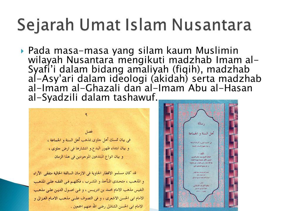  Pada masa-masa yang silam kaum Muslimin wilayah Nusantara mengikuti madzhab Imam al- Syafi'i dalam bidang amaliyah (fiqih), madzhab al-Asy'ari dalam ideologi (akidah) serta madzhab al-Imam al-Ghazali dan al-Imam Abu al-Hasan al-Syadzili dalam tashawuf.