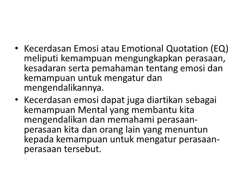 Kecerdasan Emosi atau Emotional Quotation (EQ) meliputi kemampuan mengungkapkan perasaan, kesadaran serta pemahaman tentang emosi dan kemampuan untuk mengatur dan mengendalikannya.