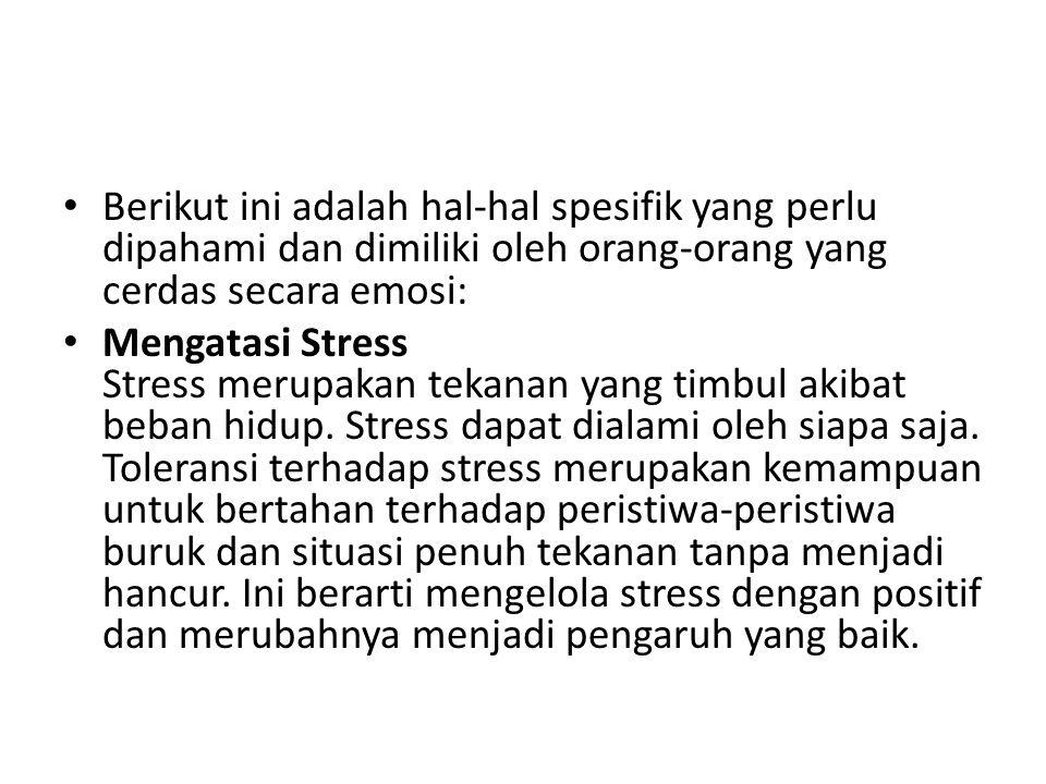 Berikut ini adalah hal-hal spesifik yang perlu dipahami dan dimiliki oleh orang-orang yang cerdas secara emosi: Mengatasi Stress Stress merupakan tekanan yang timbul akibat beban hidup.