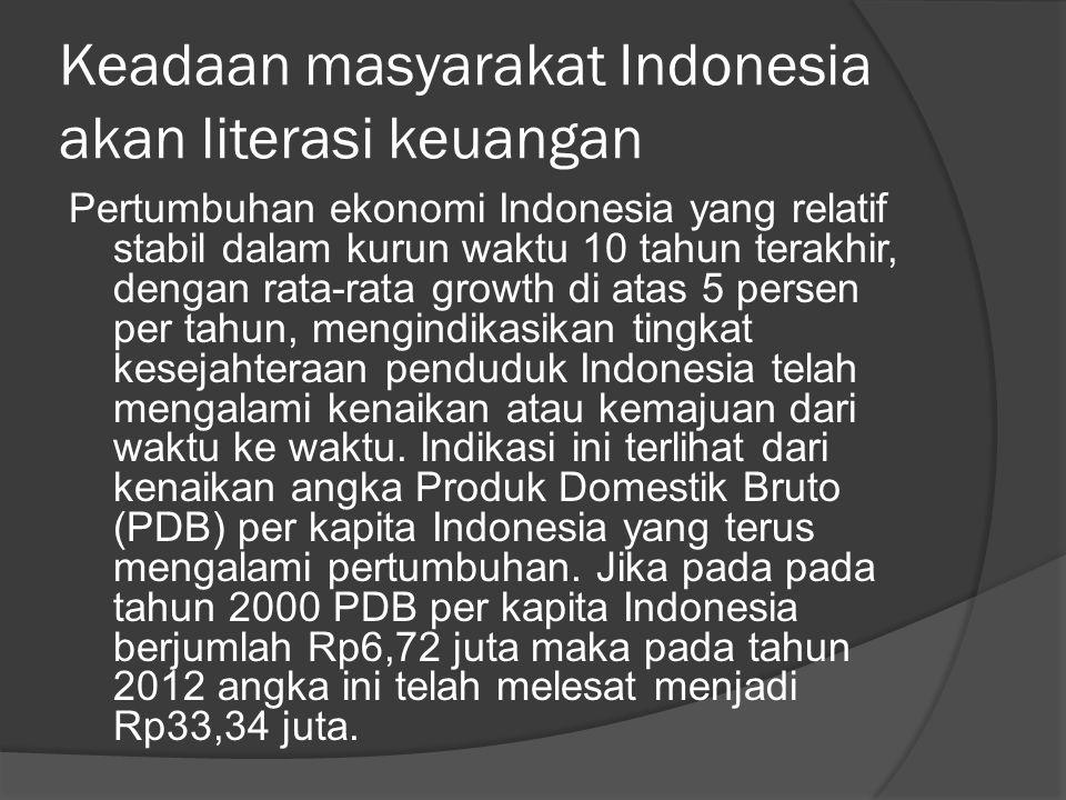 Keadaan masyarakat Indonesia akan literasi keuangan Pertumbuhan ekonomi Indonesia yang relatif stabil dalam kurun waktu 10 tahun terakhir, dengan rata-rata growth di atas 5 persen per tahun, mengindikasikan tingkat kesejahteraan penduduk Indonesia telah mengalami kenaikan atau kemajuan dari waktu ke waktu.