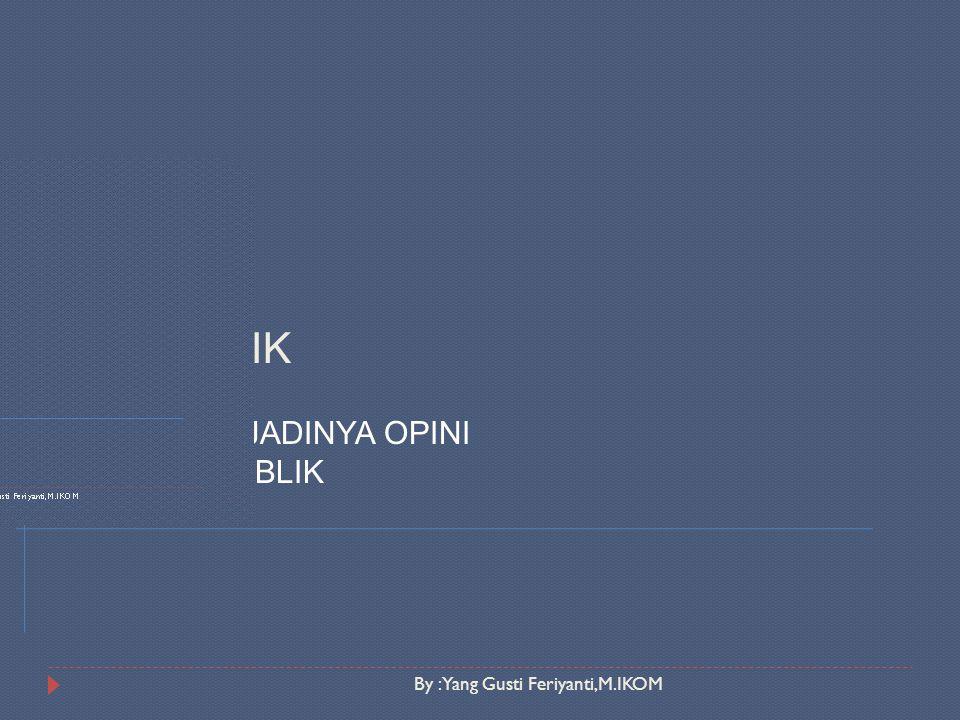 OPINI PUBLIK  PROSES TERJADINYA OPINI DAN OPINI PUBLIK By : Yang Gusti Feriyanti,M.IKOM