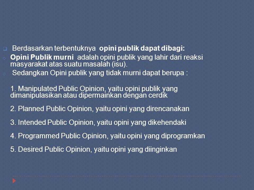  Berdasarkan terbentuknya opini publik dapat dibagi: o Opini Publik murni adalah opini publik yang lahir dari reaksi masyarakat atas suatu masalah (i