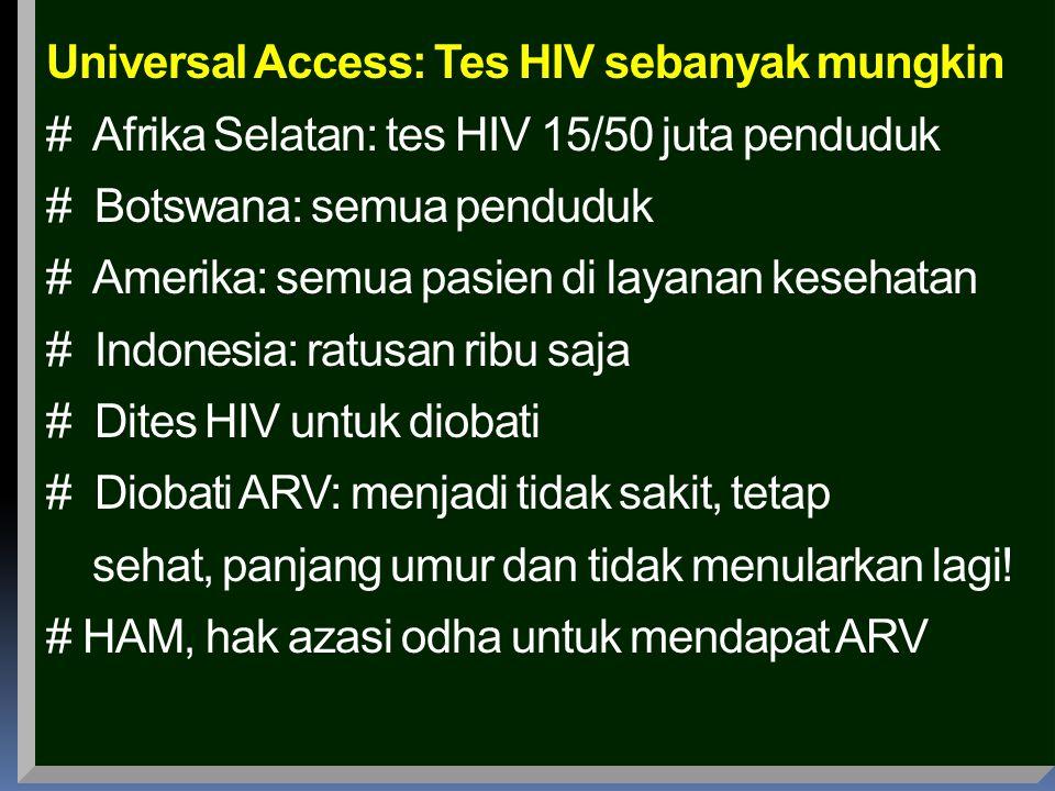 Universal Access: Tes HIV sebanyak mungkin # Afrika Selatan: tes HIV 15/50 juta penduduk # Botswana: semua penduduk # Amerika: semua pasien di layanan