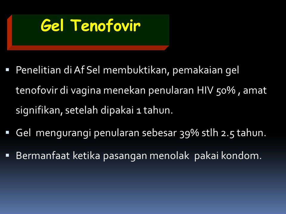 Gel Tenofovir  Penelitian di Af Sel membuktikan, pemakaian gel tenofovir di vagina menekan penularan HIV 50%, amat signifikan, setelah dipakai 1 tahu