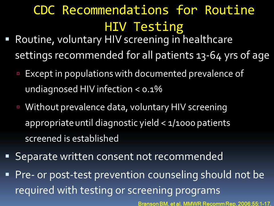 CDC Recommendations for Routine HIV Testing  Routine, voluntary HIV screening in healthcare settings recommended for all patients 13-64 yrs of age 