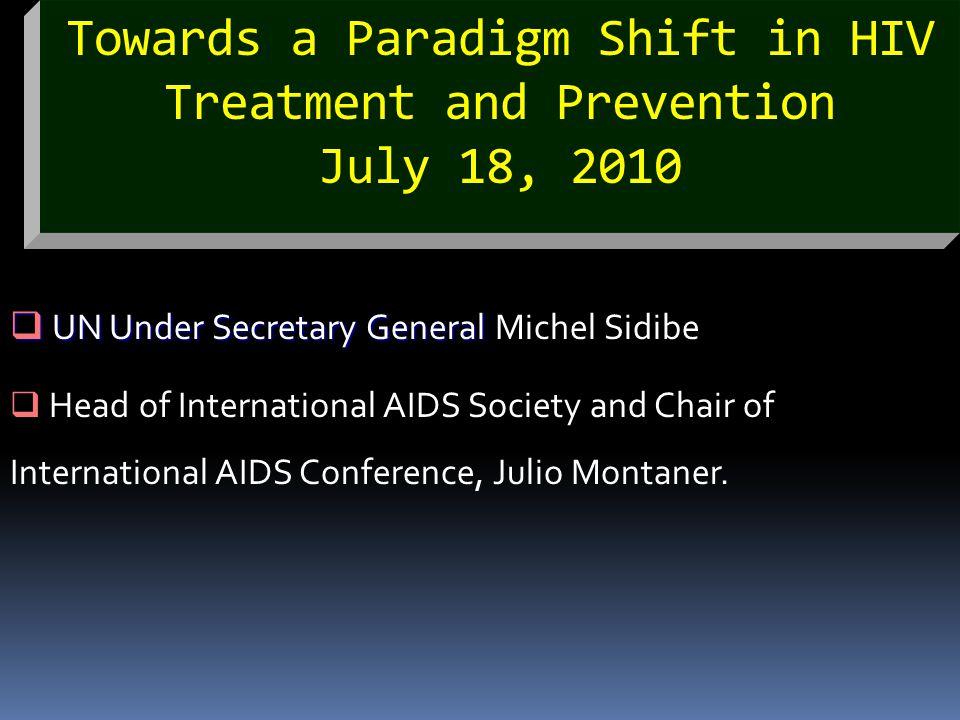 Towards a Paradigm Shift in HIV Treatment and Prevention July 18, 2010  UN Under Secretary General  UN Under Secretary General Michel Sidibe  Head