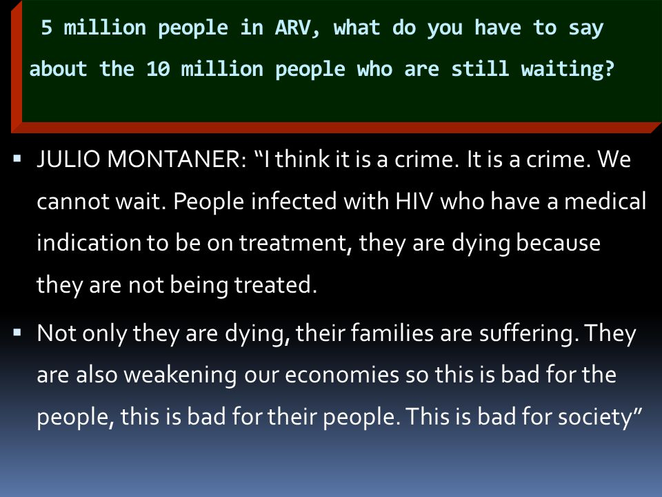 "5 million people in ARV, what do you have to say about the 10 million people who are still waiting?  JULIO MONTANER: ""I think it is a crime. It is a"