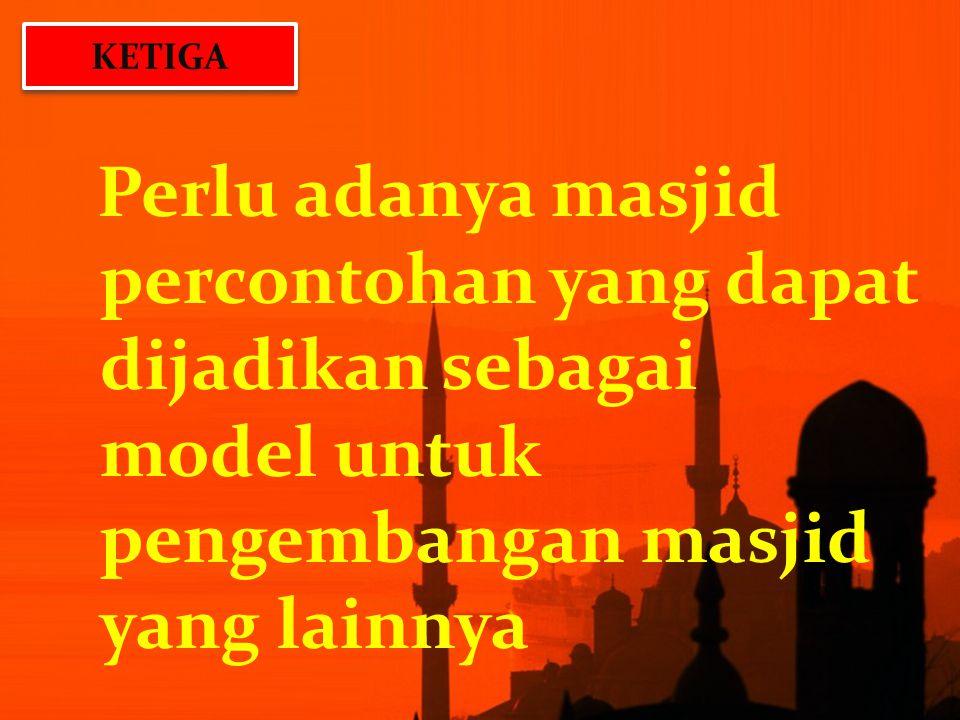 Perlu adanya masjid percontohan yang dapat dijadikan sebagai model untuk pengembangan masjid yang lainnya KETIGA