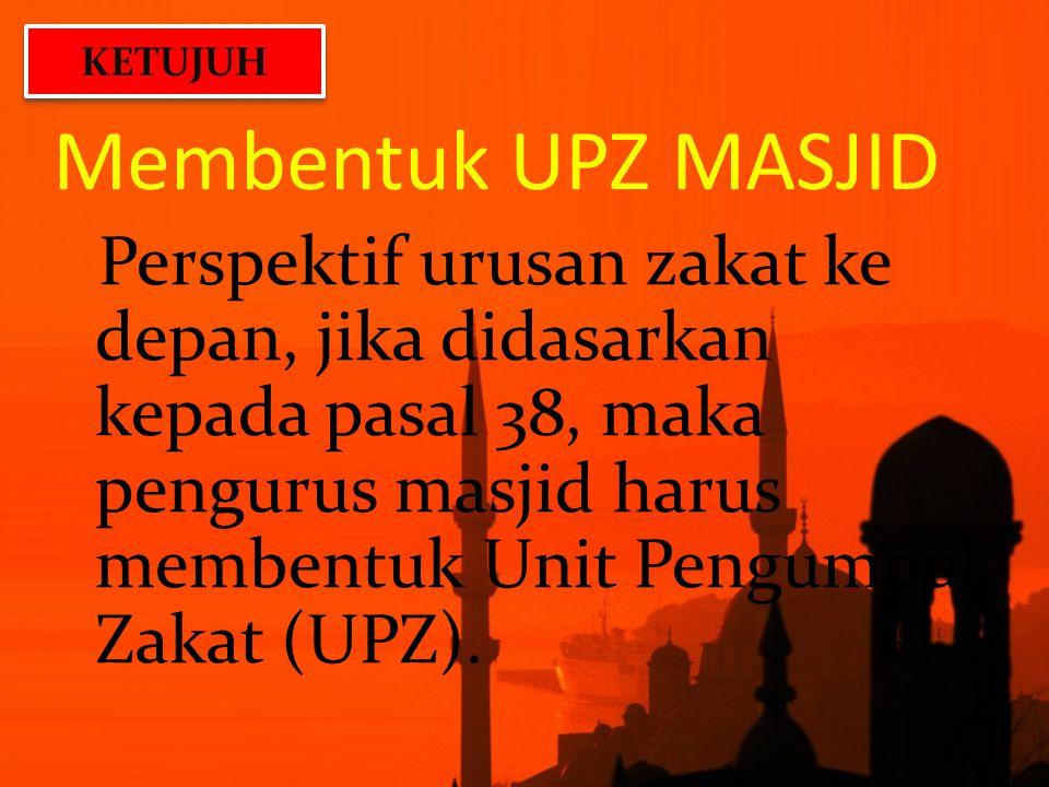 Membentuk UPZ MASJID Perspektif urusan zakat ke depan, jika didasarkan kepada pasal 38, maka pengurus masjid harus membentuk Unit Pengumpul Zakat (UPZ