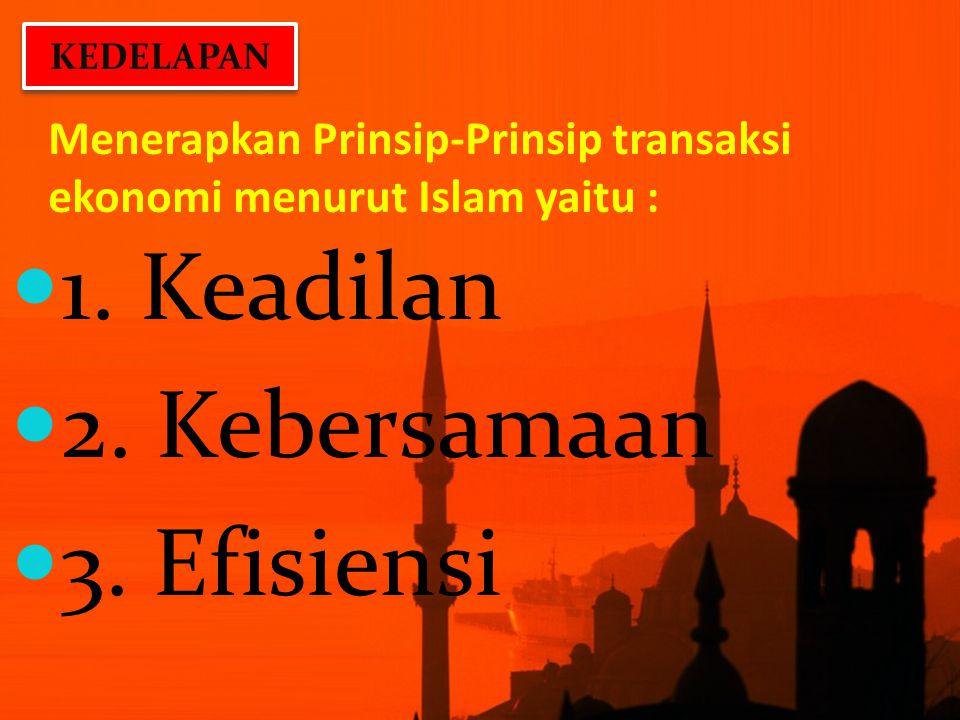 Menerapkan Prinsip-Prinsip transaksi ekonomi menurut Islam yaitu : 1. Keadilan 2. Kebersamaan 3. Efisiensi KEDELAPAN