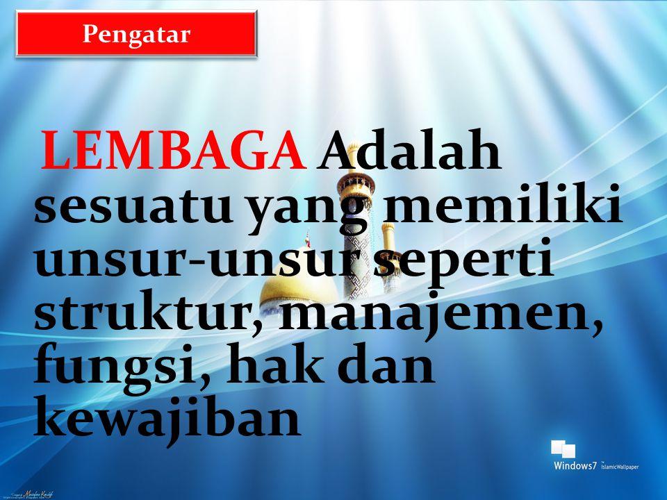 LEMBAGA Adalah sesuatu yang memiliki unsur-unsur seperti struktur, manajemen, fungsi, hak dan kewajiban Pengatar