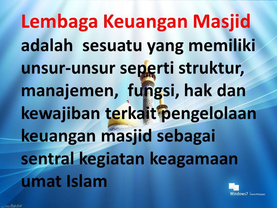 Lembaga Keuangan Masjid adalah sesuatu yang memiliki unsur-unsur seperti struktur, manajemen, fungsi, hak dan kewajiban terkait pengelolaan keuangan m