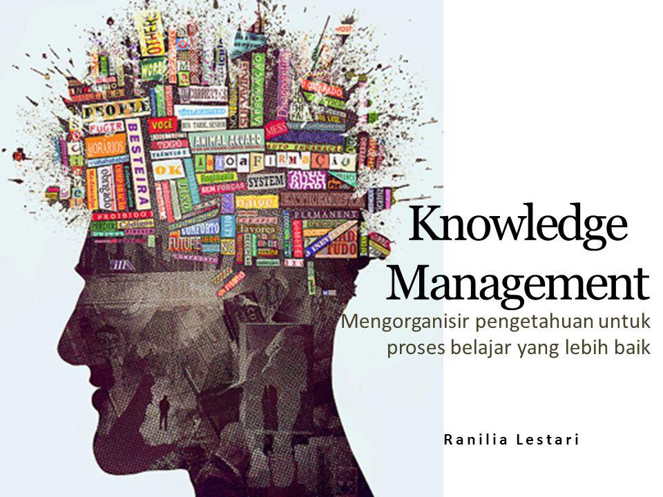 Knowledge Management Mengorganisir pengetahuan untuk proses belajar yang lebih baik Ranilia Lestari