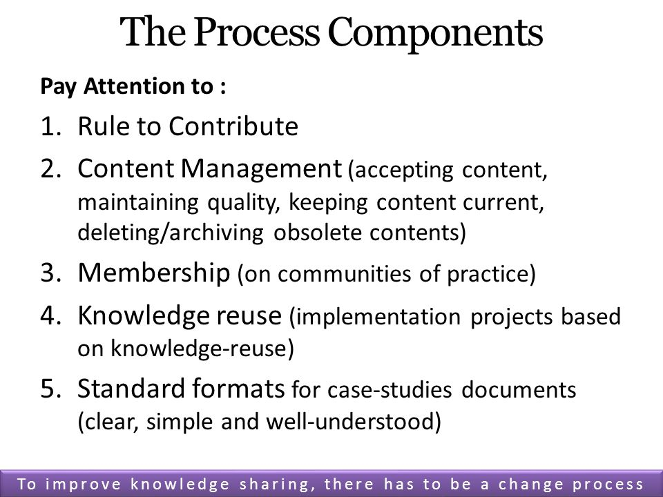 The Process Components Pay Attention to : 1.Rule to Contribute 2.Content Management (accepting content, maintaining quality, keeping content current, deleting/archiving obsolete contents) 3.Membership (on communities of practice) 4.Knowledge reuse (implementation projects based on knowledge-reuse) 5.Standard formats for case-studies documents (clear, simple and well-understood) To improve knowledge sharing, there has to be a change process