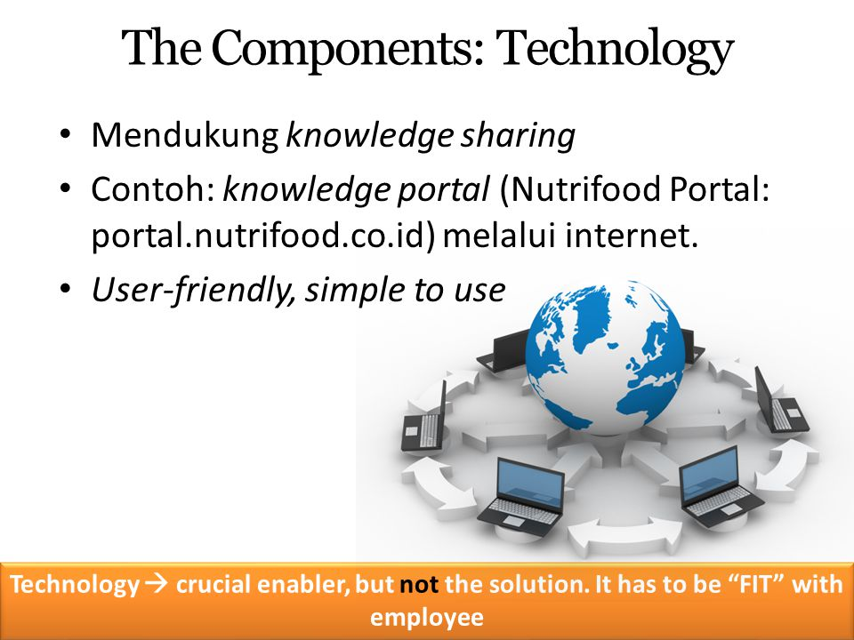 Mendukung knowledge sharing Contoh: knowledge portal (Nutrifood Portal: portal.nutrifood.co.id) melalui internet. User-friendly, simple to use The Com