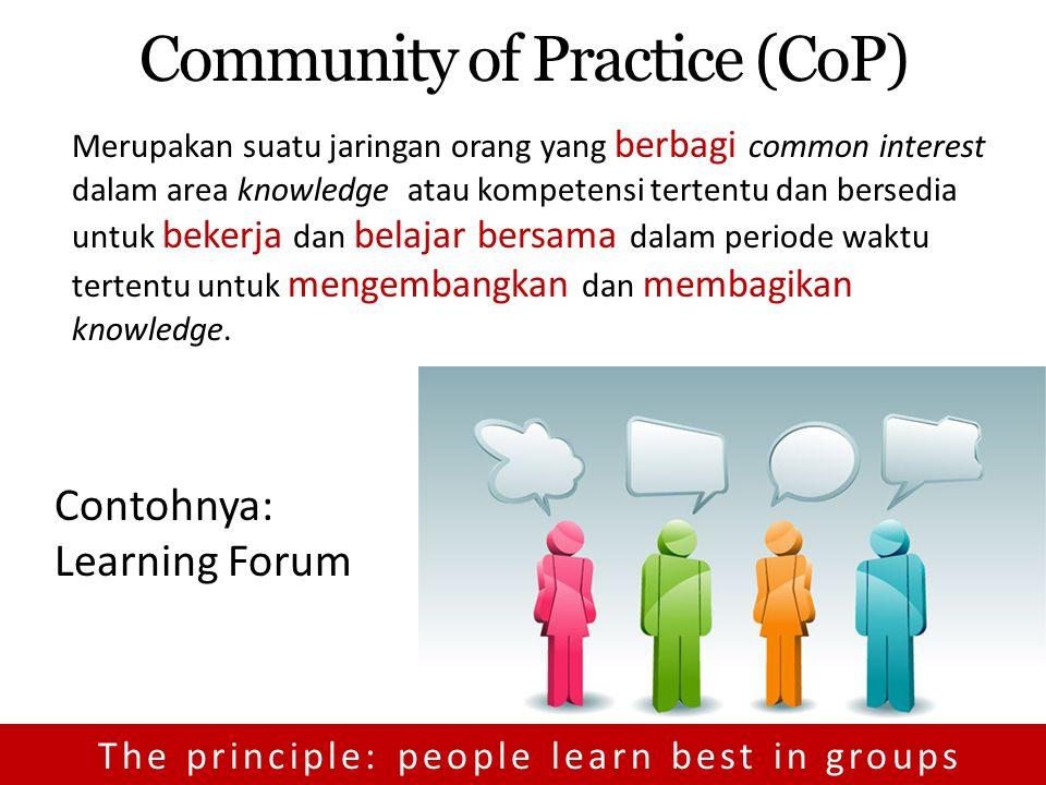 Community of Practice (CoP) Merupakan suatu jaringan orang yang berbagi common interest dalam area knowledge atau kompetensi tertentu dan bersedia untuk bekerja dan belajar bersama dalam periode waktu tertentu untuk mengembangkan dan membagikan knowledge.