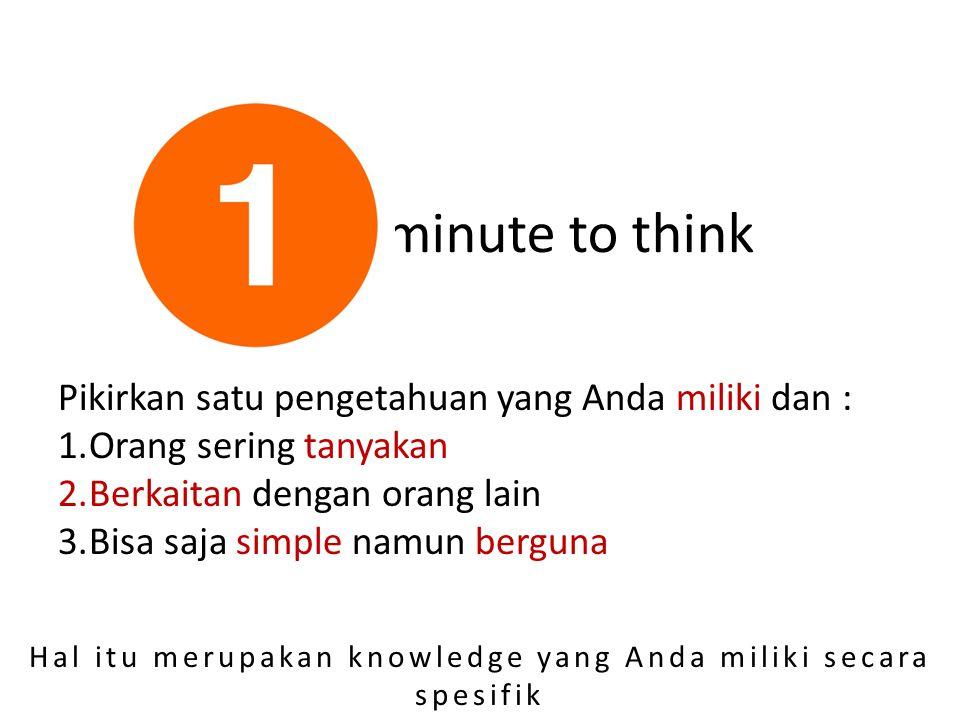 minute to think Pikirkan satu pengetahuan yang Anda miliki dan : 1.Orang sering tanyakan 2.Berkaitan dengan orang lain 3.Bisa saja simple namun berguna Hal itu merupakan knowledge yang Anda miliki secara spesifik