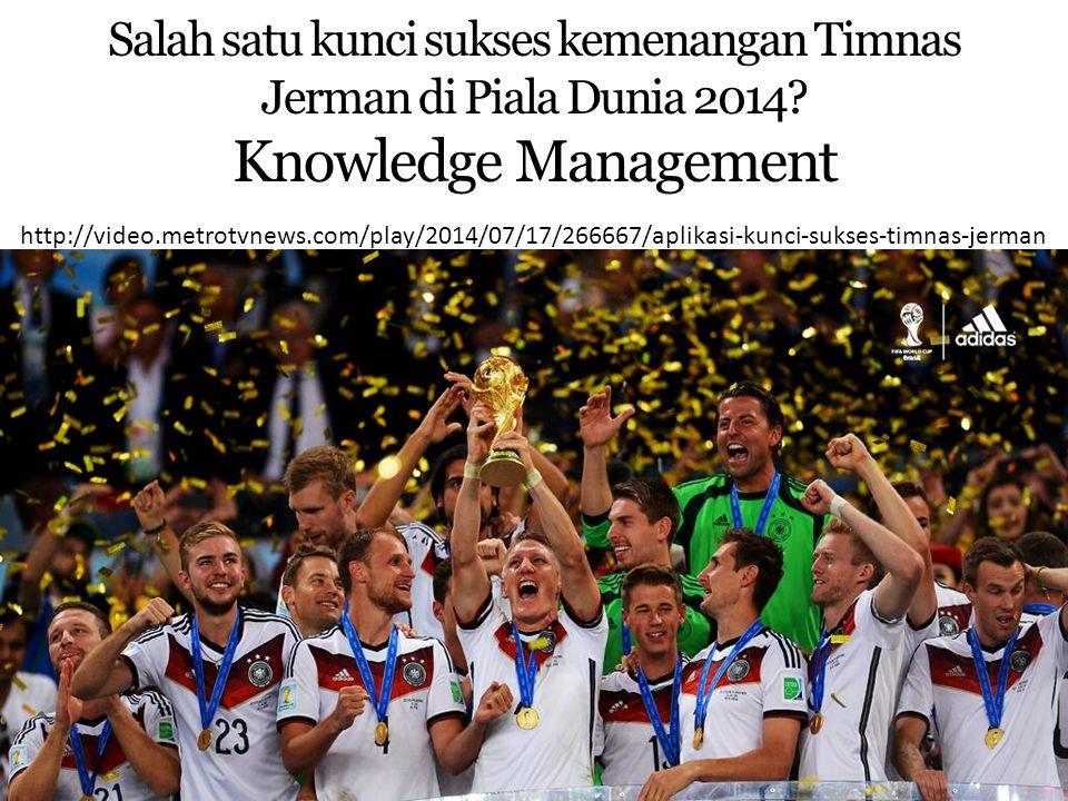 Knowledge Management Timnas Jerman Timnas Jerman menggunakan aplikasi canggih untuk menganalisa kemampuan lawan-lawan dan tim Jerman sendiri, serta membuat suatu database dari analisis tersebut Aplikasi ini kemudian dibuat sedemikan rupa sehingga bisa dipelajari oleh para pemain timnas dengan baik Di sinilah penerapan Knowledge Management dalam Timnas Jerman