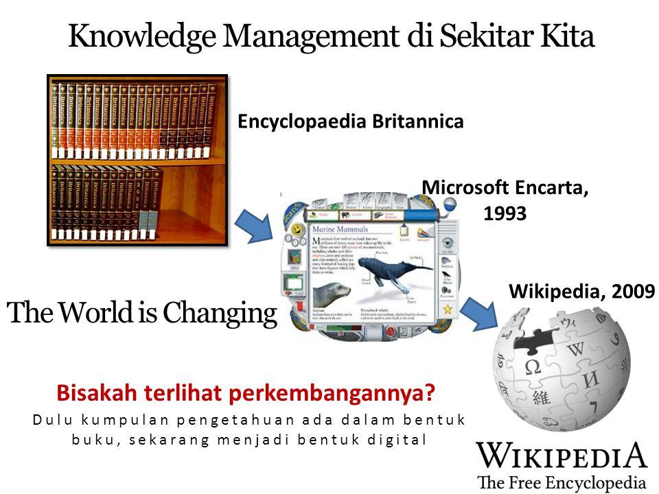 Encyclopaedia Britannica Microsoft Encarta, 1993 Knowledge Management di Sekitar Kita The World is Changing Bisakah terlihat perkembangannya? Dulu kum