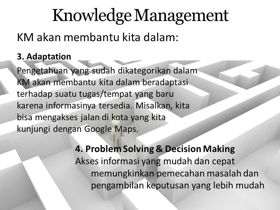 Knowledge Management 3. Adaptation Pengetahuan yang sudah dikategorikan dalam KM akan membantu kita dalam beradaptasi terhadap suatu tugas/tempat yang