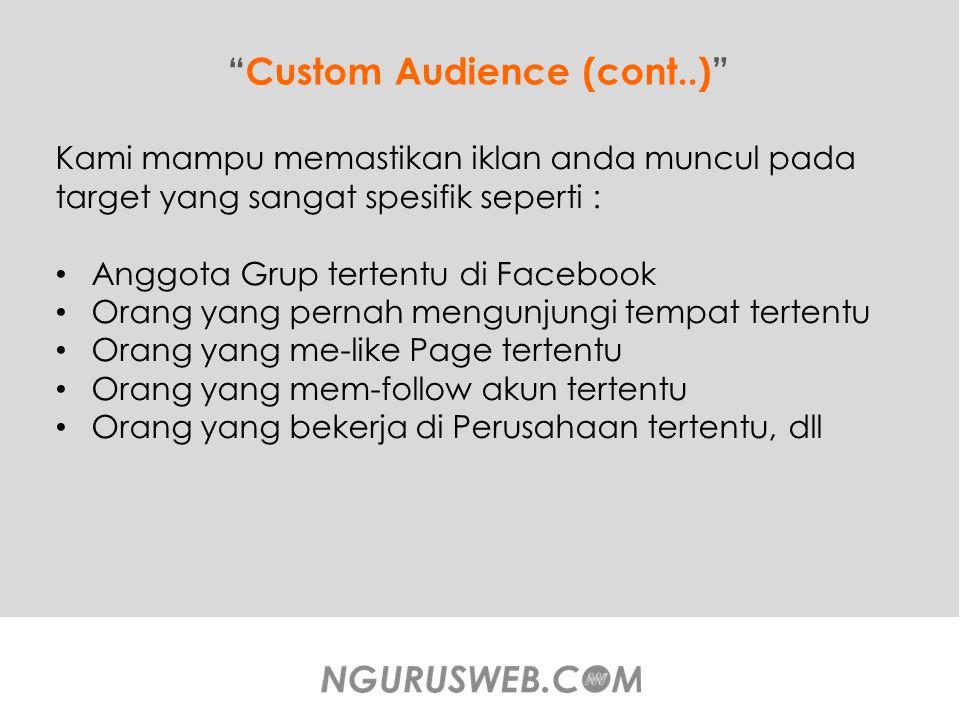 Custom Audience (cont..) Kami mampu memastikan iklan anda muncul pada target yang sangat spesifik seperti : Anggota Grup tertentu di Facebook Orang yang pernah mengunjungi tempat tertentu Orang yang me-like Page tertentu Orang yang mem-follow akun tertentu Orang yang bekerja di Perusahaan tertentu, dll