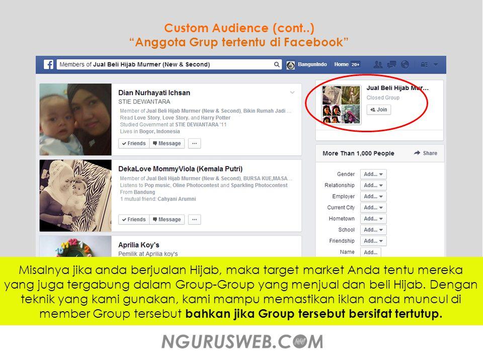 Custom Audience (cont..) Anggota Grup tertentu di Facebook Jumlahnya lebih dari 1000 Orang Misalnya jika anda berjualan Hijab, maka target market Anda tentu mereka yang juga tergabung dalam Group-Group yang menjual dan beli Hijab.