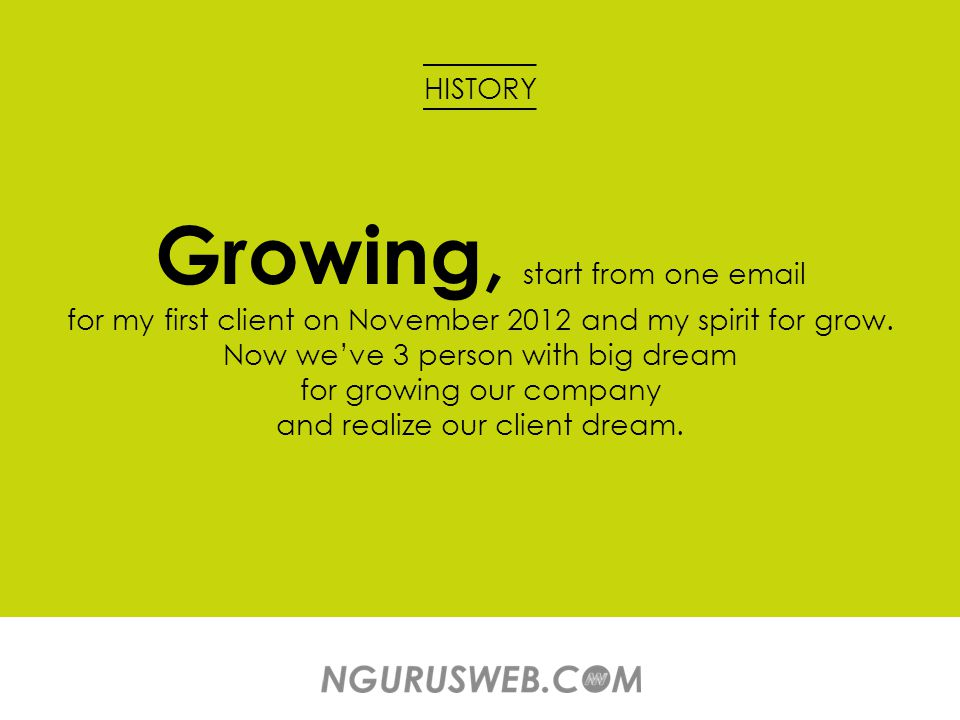 HISTORY Growing, start from one email for my first client on November 2012 and my spirit for grow.