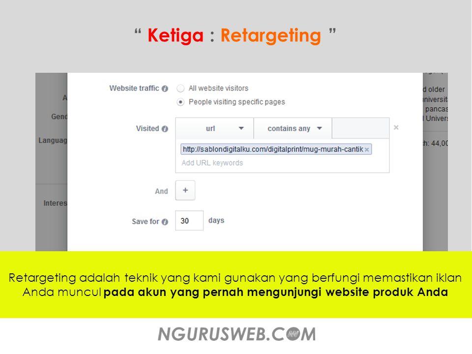 Ketiga : Retargeting Retargeting adalah teknik yang kami gunakan yang berfungi memastikan iklan Anda muncul pada akun yang pernah mengunjungi website produk Anda