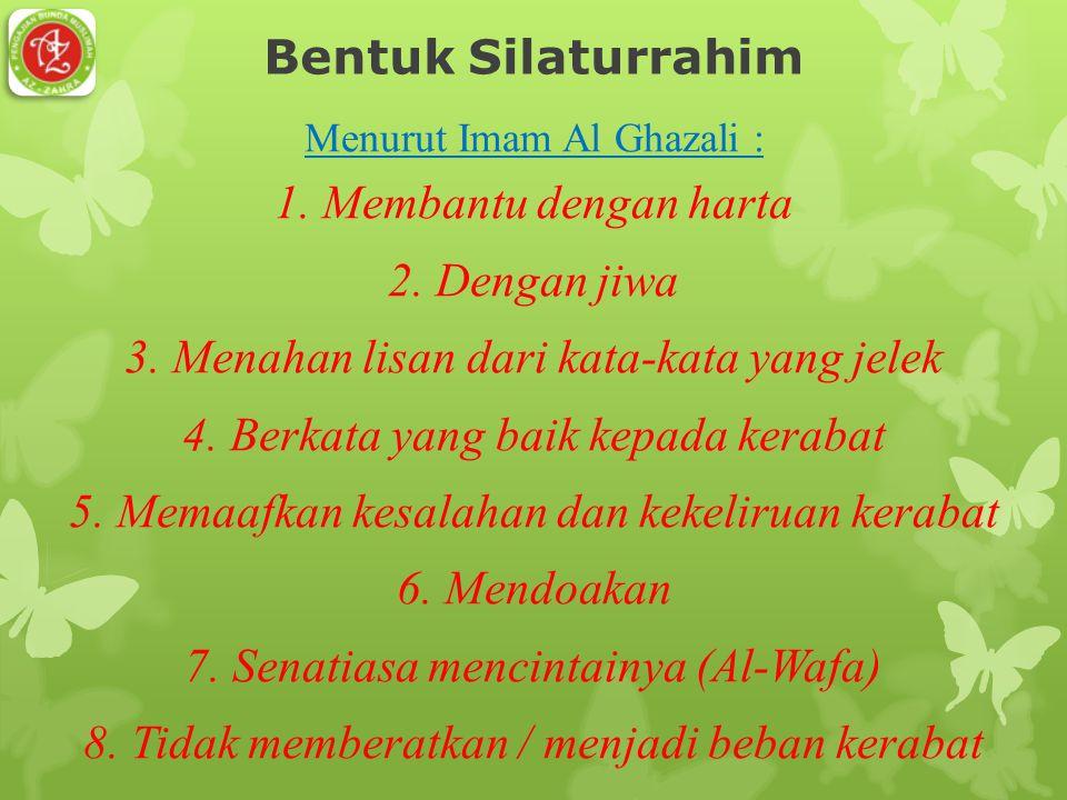 Bentuk Silaturrahim Menurut Imam Al Ghazali : 1. Membantu dengan harta 2. Dengan jiwa 3. Menahan lisan dari kata-kata yang jelek 4. Berkata yang baik