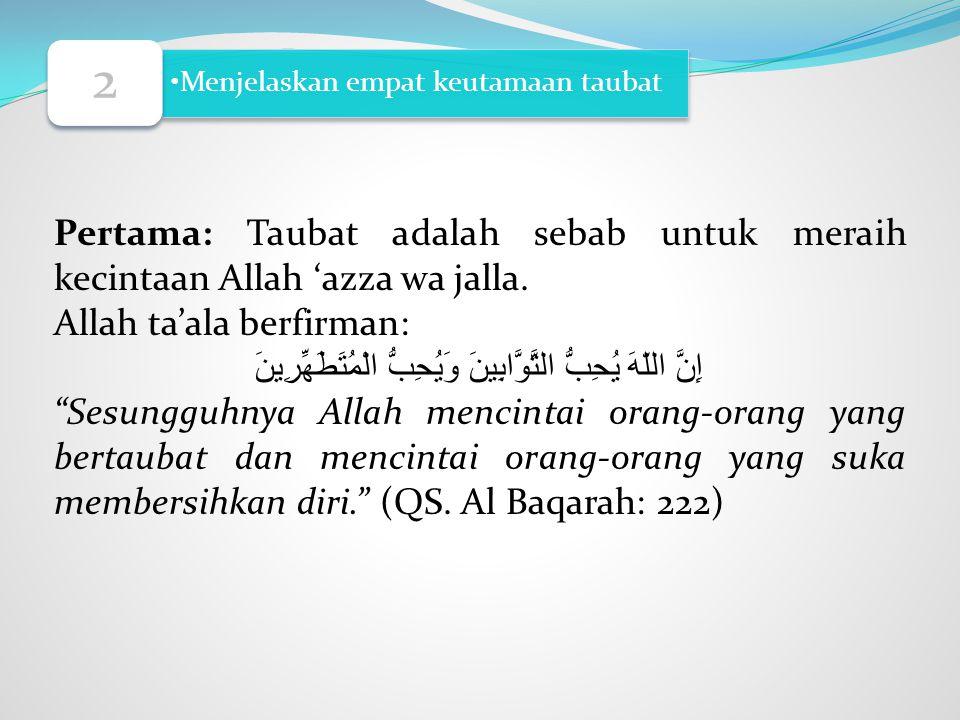 Menjelaskan empat keutamaan taubat 2 Pertama: Taubat adalah sebab untuk meraih kecintaan Allah 'azza wa jalla. Allah ta'ala berfirman: إِنَّ اللّهَ يُ