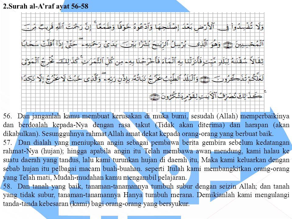 56. Dan janganlah kamu membuat kerusakan di muka bumi, sesudah (Allah) memperbaikinya dan berdoalah kepada-Nya dengan rasa takut (Tidak akan diterima)