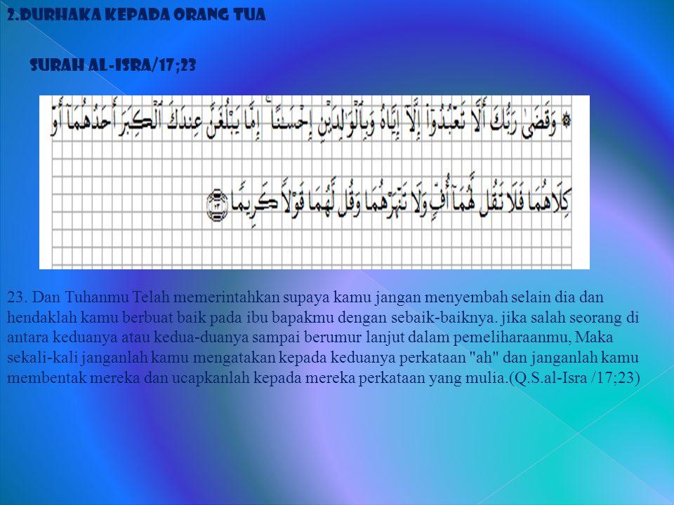 2.Durhaka Kepada Orang Tua Surah al-Isra/17;23 23. Dan Tuhanmu Telah memerintahkan supaya kamu jangan menyembah selain dia dan hendaklah kamu berbuat