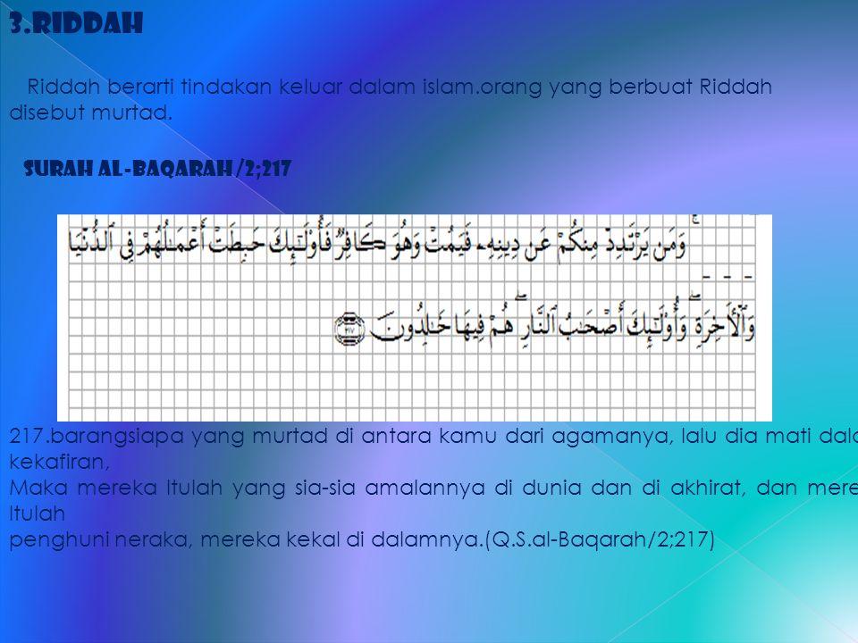 3.Riddah Riddah berarti tindakan keluar dalam islam.orang yang berbuat Riddah disebut murtad. Surah al-Baqarah /2;217 217.barangsiapa yang murtad di a
