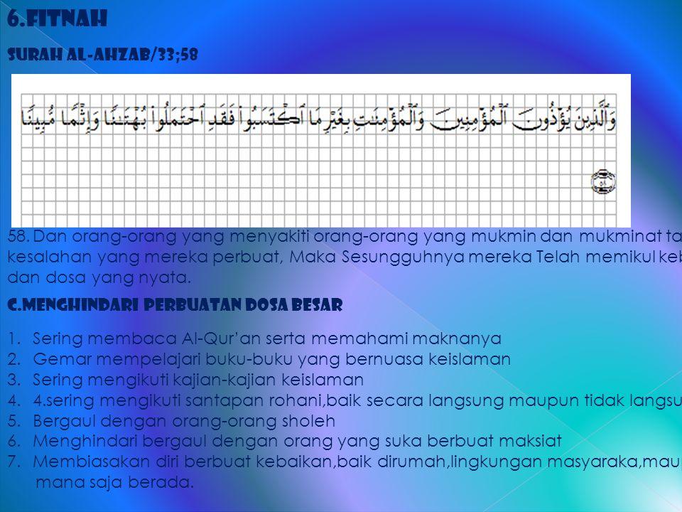 6.Fitnah Surah al-Ahzab/33;58 58.Dan orang-orang yang menyakiti orang-orang yang mukmin dan mukminat tanpa kesalahan yang mereka perbuat, Maka Sesungg