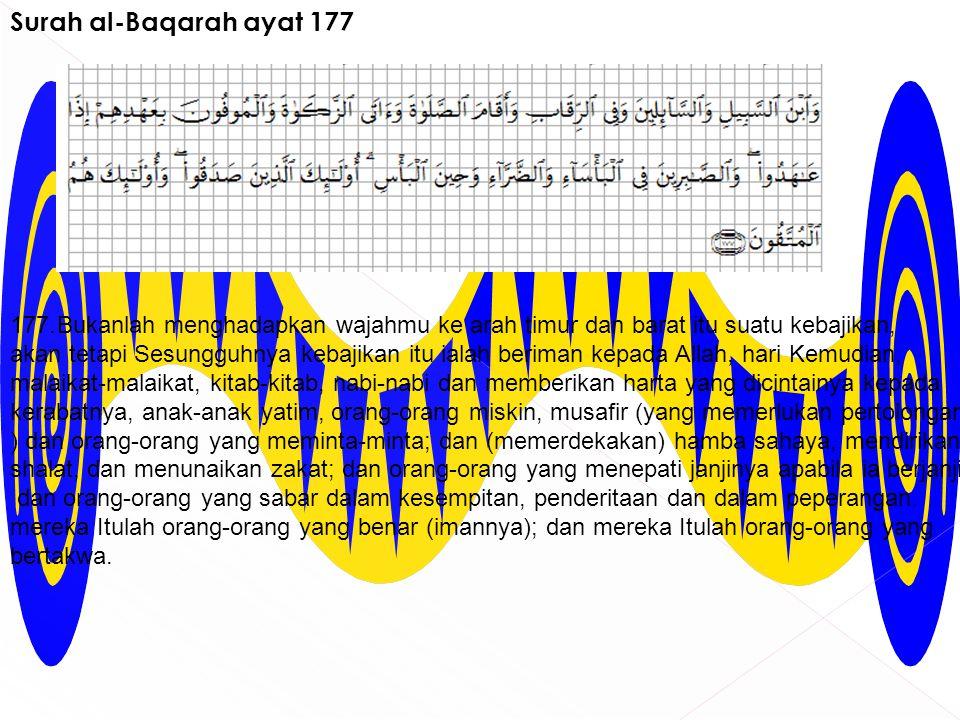 Surah al-Baqarah ayat 177 177. Bukanlah menghadapkan wajahmu ke arah timur dan barat itu suatu kebajikan, akan tetapi Sesungguhnya kebajikan itu ialah