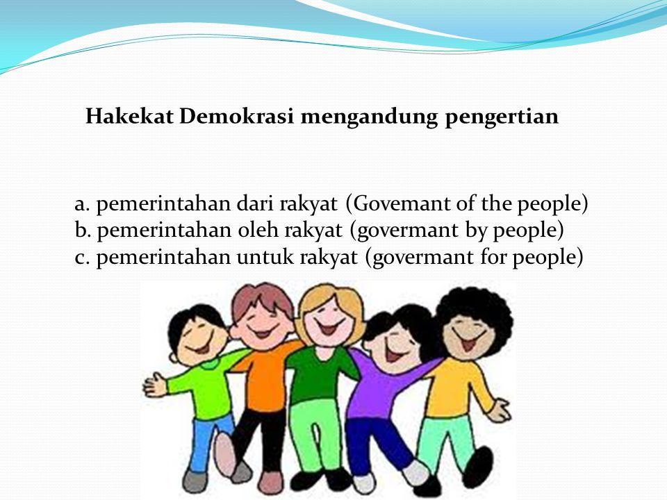 Hakekat Demokrasi mengandung pengertian a. pemerintahan dari rakyat (Govemant of the people) b. pemerintahan oleh rakyat (govermant by people) c. peme