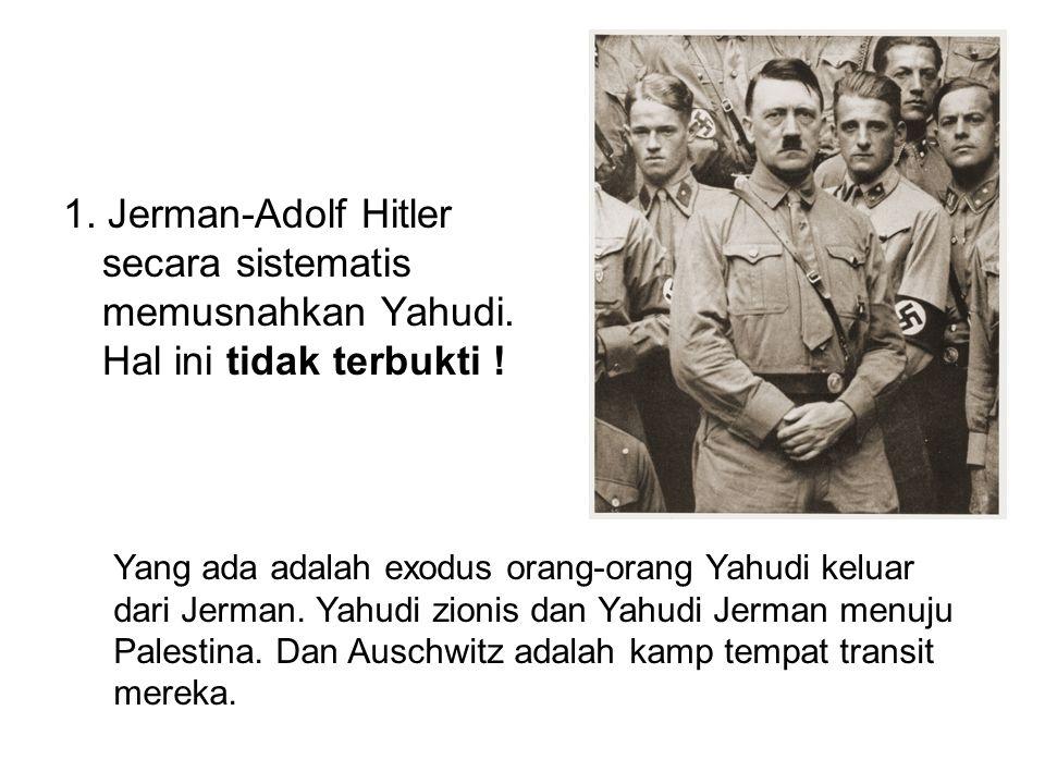 1. Jerman-Adolf Hitler secara sistematis memusnahkan Yahudi. Hal ini tidak terbukti ! Yang ada adalah exodus orang-orang Yahudi keluar dari Jerman. Ya