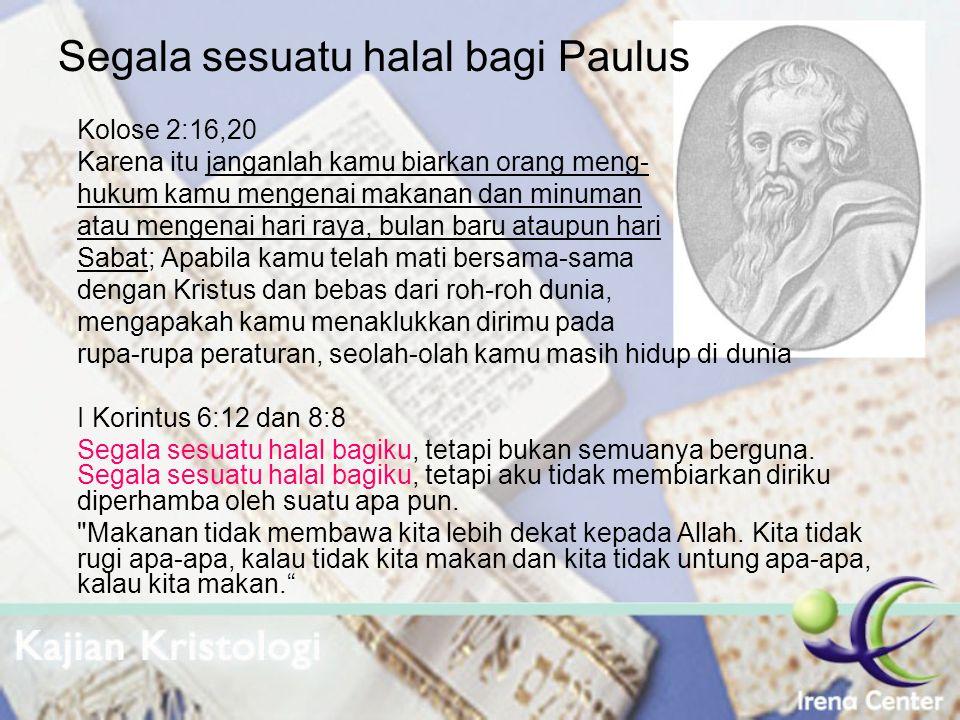 Segala sesuatu halal bagi Paulus Kolose 2:16,20 Karena itu janganlah kamu biarkan orang meng- hukum kamu mengenai makanan dan minuman atau mengenai ha