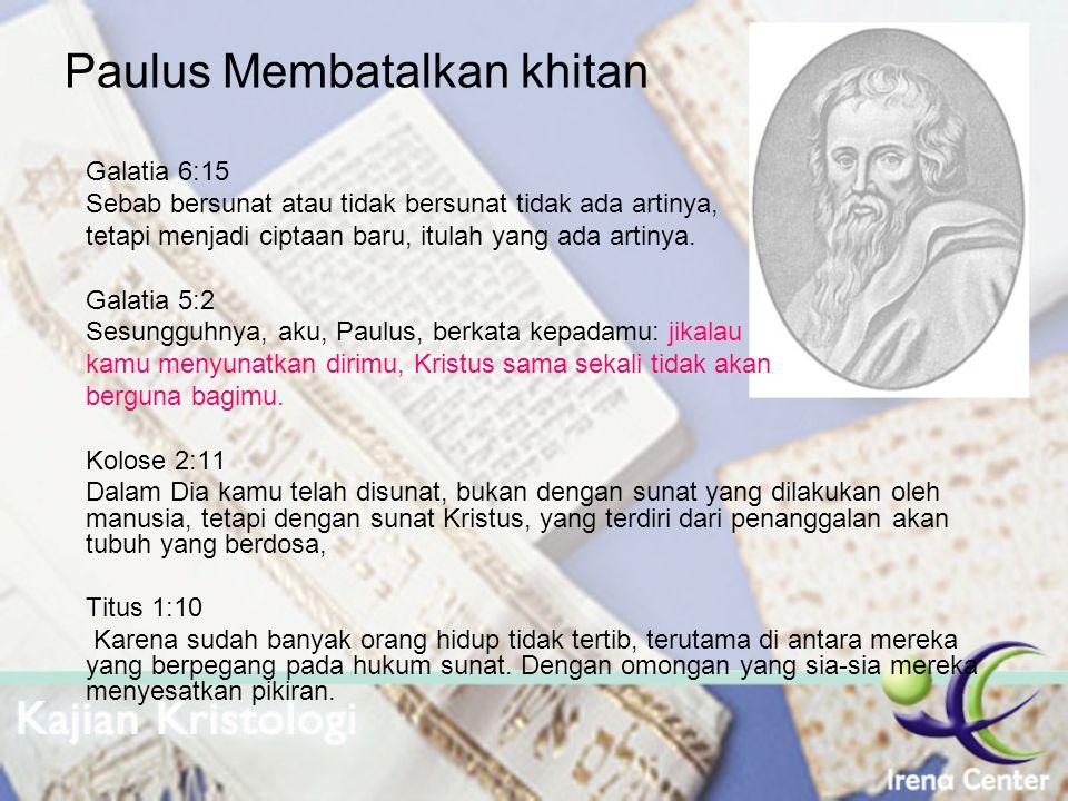Paulus Membatalkan khitan Galatia 6:15 Sebab bersunat atau tidak bersunat tidak ada artinya, tetapi menjadi ciptaan baru, itulah yang ada artinya. Gal